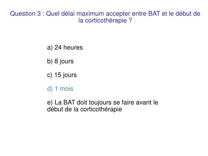 Question 3 : Quel délai maximum accepter entre BAT et le début de la corticothérapie ?