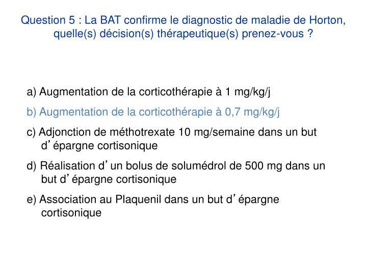 Question 5 : La BAT confirme le diagnostic de maladie de Horton, quelle(s) décision(s) thérapeutique(s) prenez-vous ?