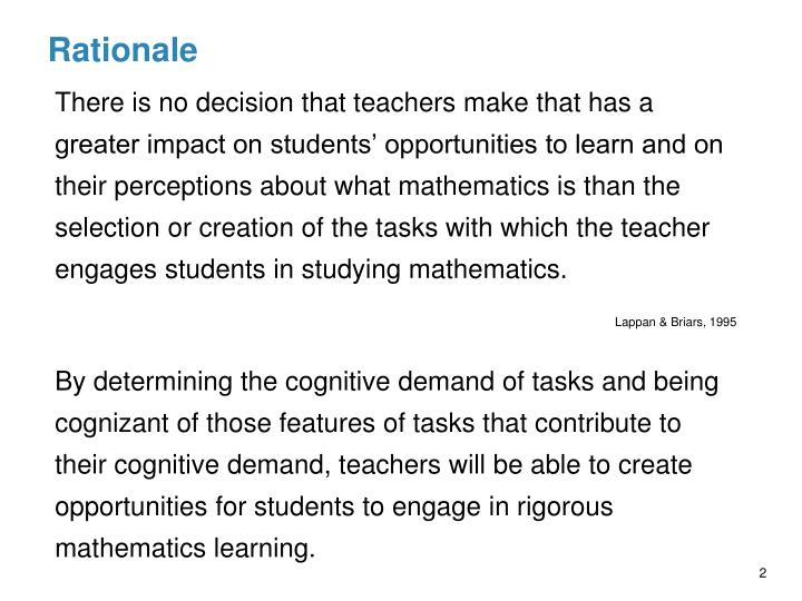 There is no decision that teachers make that has a greater impact on students' opportunities to learn and on their perceptions about what mathematics is than the selection or creation of the tasks with which the teacher engages students in studying mathematics.