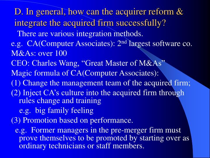 D. In general, how can the acquirer reform & integrate the acquired firm successfully?