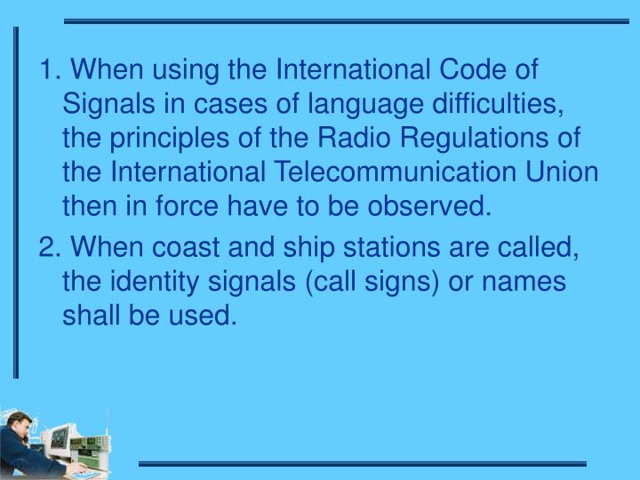 1. When using the International Code of Signals in cases of language difficulties, the principles of the Radio Regulations of the International Telecommunication Union then in force have to be observed.