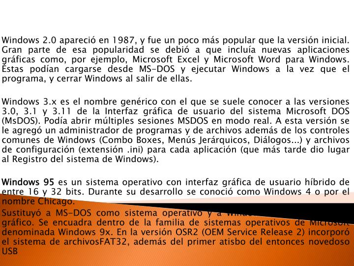 Windows 2.0 apareció en 1987, y fue un poco más popular que la versión inicial. Gran parte de esa popularidad se debió a que incluía nuevas aplicaciones gráficas como, por ejemplo, Microsoft Excel y Microsoft Word para Windows. Éstas podían cargarse desde MS-DOS y ejecutar Windows a la vez que el programa, y cerrar Windows al salir de ellas.