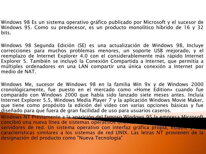 Windows 98 Es un sistema operativo gráfico publicado por Microsoft y el sucesor de Windows 95. Como su predecesor, es un producto monolítico híbrido de 16 y 32 bits.