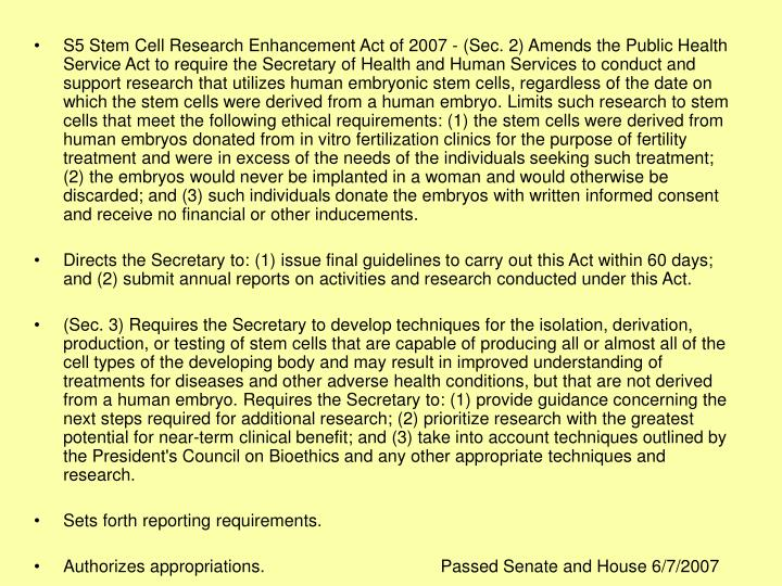 S5 Stem Cell Research Enhancement Act of 2007 - (Sec. 2) Amends the Public Health Service Act to require the Secretary of Health and Human Services to conduct and support research that utilizes human embryonic stem cells, regardless of the date on which the stem cells were derived from a human embryo. Limits such research to stem cells that meet the following ethical requirements: (1) the stem cells were derived from human embryos donated from in vitro fertilization clinics for the purpose of fertility treatment and were in excess of the needs of the individuals seeking such treatment; (2) the embryos would never be implanted in a woman and would otherwise be discarded; and (3) such individuals donate the embryos with written informed consent and receive no financial or other inducements.