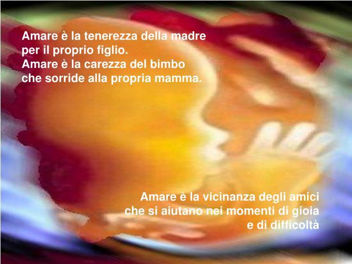 Amare è la tenerezza della madre per il proprio figlio.