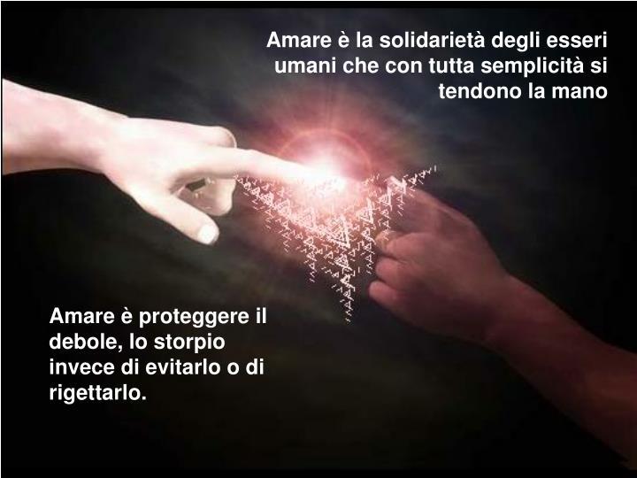 Amare è la solidarietà degli esseri umani che con tutta semplicità si tendono la mano