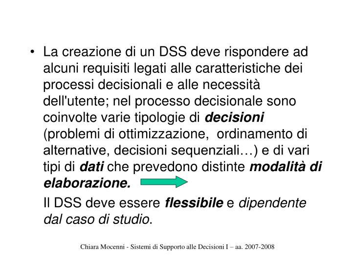 La creazione di un DSS deve rispondere ad alcuni requisiti legati alle caratteristiche dei processi decisionali e alle necessità dell'utente; nel processo decisionale sono coinvolte varie tipologie di