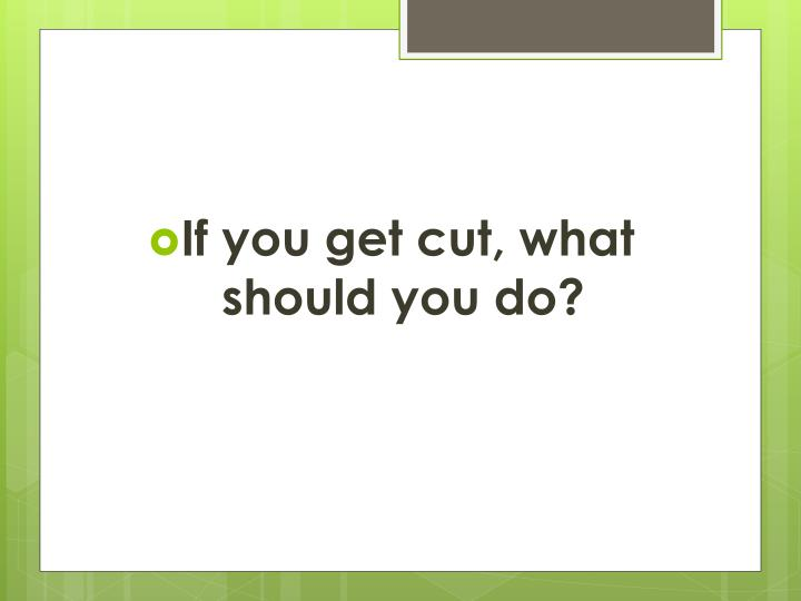 If you get cut, what should you do?