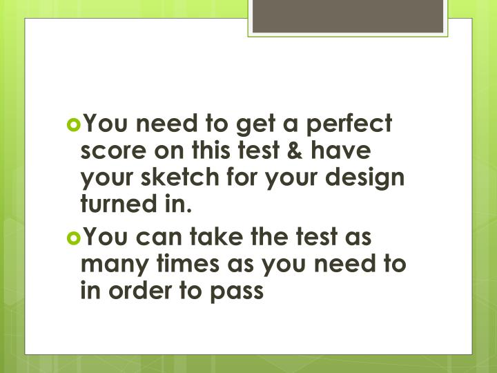 You need to get a perfect score on this test & have your sketch for your design turned in.