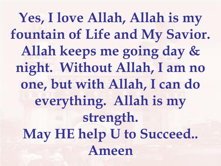 Yes, I love Allah, Allah is my fountain of Life and My Savior.  Allah keeps me going day & night.  Without Allah, I am no one, but with Allah, I can do everything.  Allah is my strength.