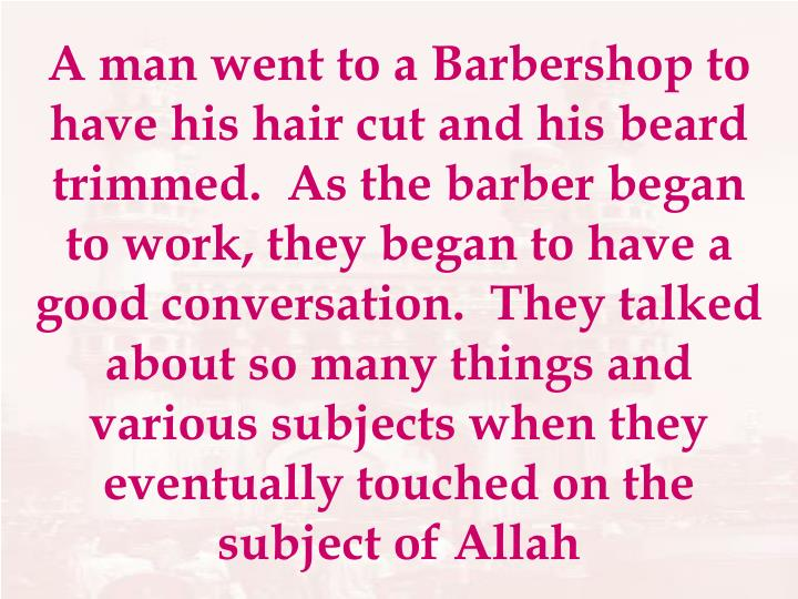 A man went to a Barbershop to have his hair cut and his beard trimmed.  As the barber began to work, they began to have a good conversation.  They talked about so many things and various subjects when they eventually touched on the subject of Allah