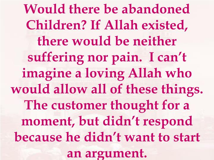 Would there be abandoned Children? If Allah existed, there would be neither suffering nor pain.  I can't imagine a loving Allah who would allow all of these things.  The customer thought for a moment, but didn't respond because he didn't want to start an argument.