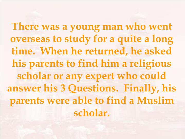 There was a young man who went overseas to study for a quite a long time.  When he returned, he asked his parents to find him a religious scholar or any expert who could answer his 3 Questions.  Finally, his parents were able to find a Muslim scholar.