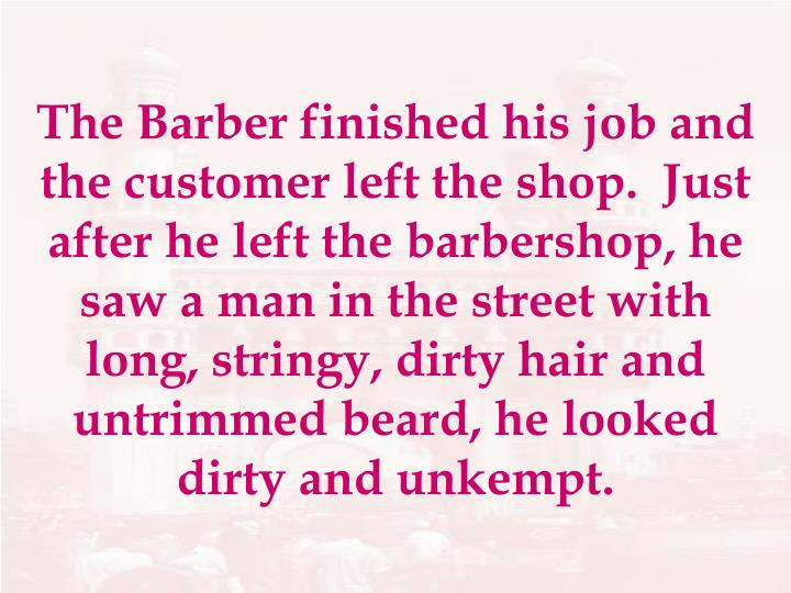 The Barber finished his job and the customer left the shop.  Just after he left the barbershop, he saw a man in the street with long, stringy, dirty hair and untrimmed beard, he looked dirty and unkempt.