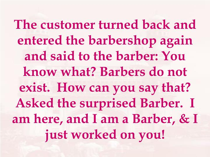 The customer turned back and entered the barbershop again and said to the barber: You know what? Barbers do not exist.  How can you say that? Asked the surprised Barber.  I am here, and I am a Barber, & I just worked on you!