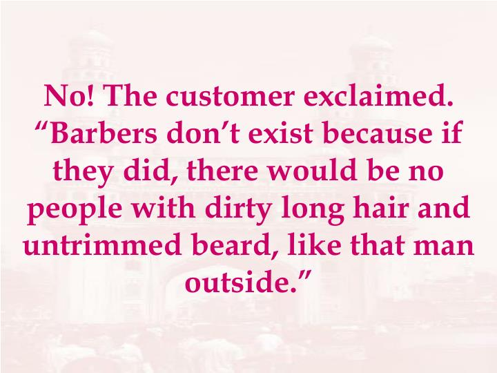 """No! The customer exclaimed.  """"Barbers don't exist because if they did, there would be no people with dirty long hair and untrimmed beard, like that man outside."""""""