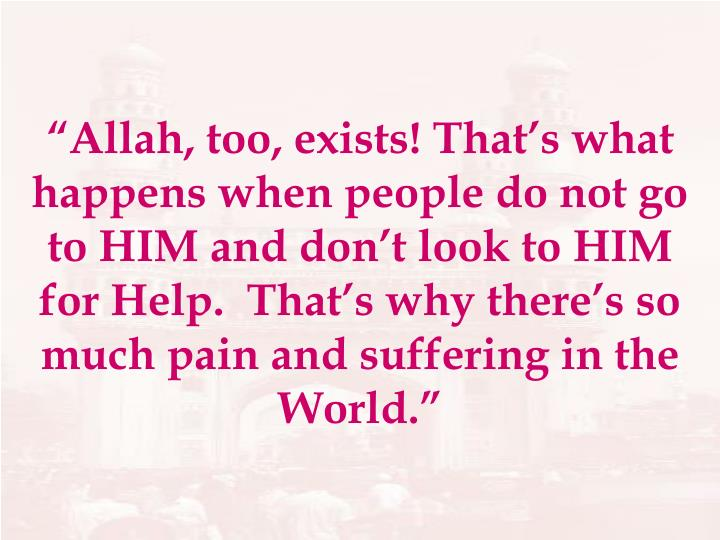 """""""Allah, too, exists! That's what happens when people do not go to HIM and don't look to HIM for Help.  That's why there's so much pain and suffering in the World."""""""