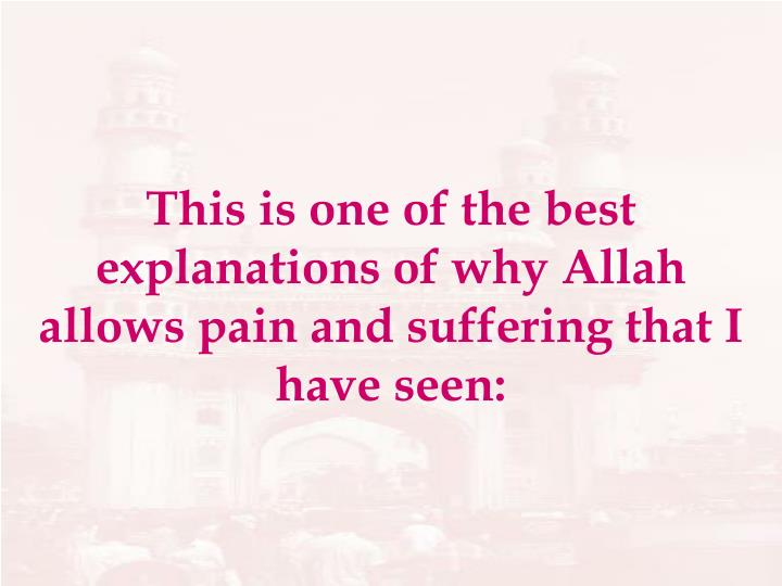 This is one of the best explanations of why Allah allows pain and suffering that I have seen: