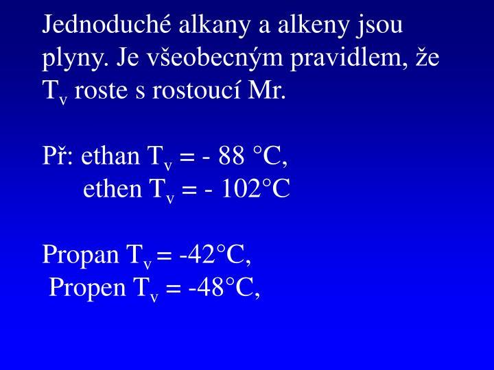 Jednoduché alkany a alkeny jsou plyny. Je všeobecným pravidlem, že T
