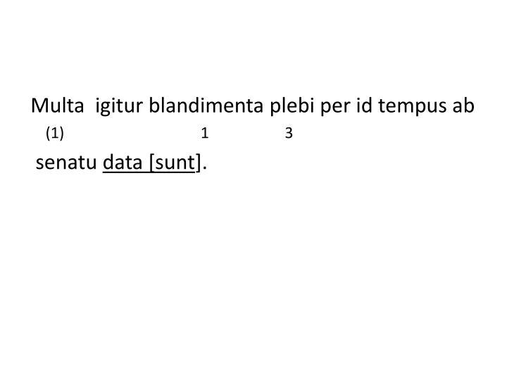 Multa  igitur blandimenta plebi per id tempus ab