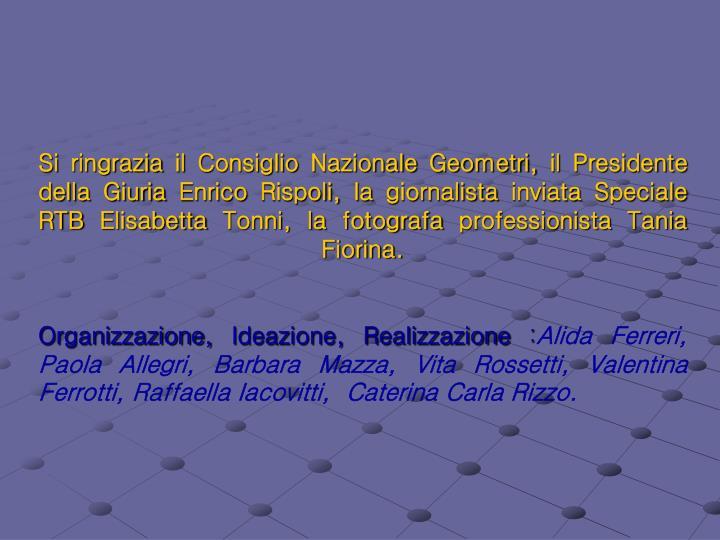 Si ringrazia il Consiglio Nazionale Geometri, il Presidente della Giuria Enrico Rispoli, la giornalista inviata Speciale RTB Elisabetta Tonni, la fotografa professionista Tania Fiorina.