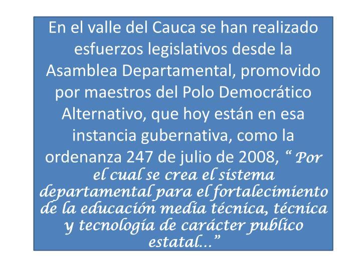 En el valle del Cauca se han realizado esfuerzos legislativos desde la Asamblea Departamental, promovido por maestros del Polo Democrático Alternativo, que hoy están en esa instancia gubernativa, como la ordenanza 247 de julio de 2008,