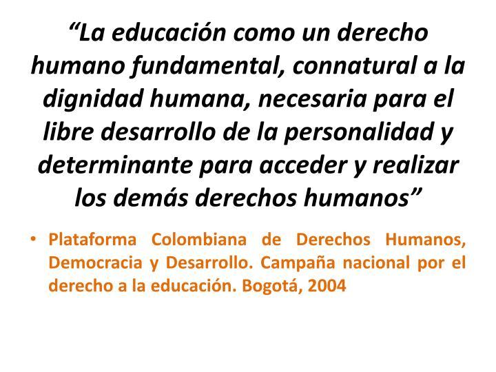 """""""La educación como un derecho humano fundamental, connatural a la dignidad humana, necesaria para el libre desarrollo de la personalidad y determinante para acceder y realizar los demás derechos humanos"""""""