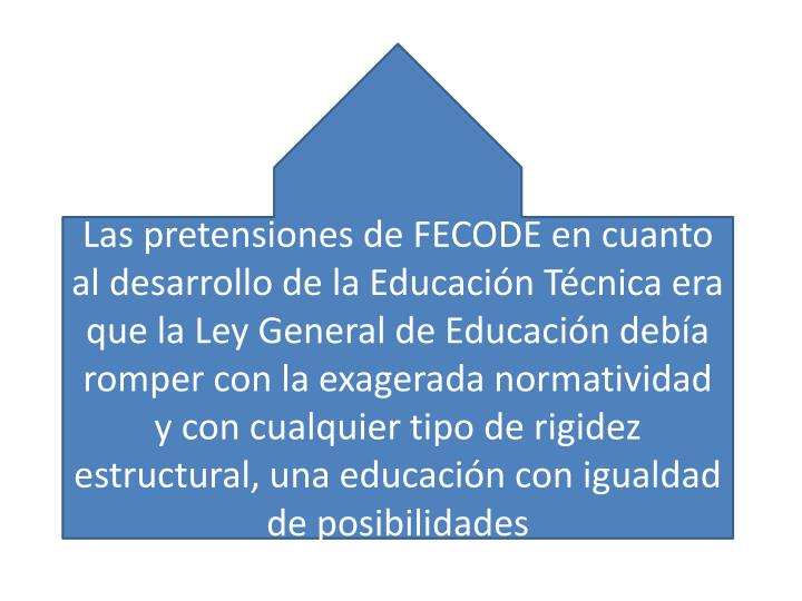 Las pretensiones de FECODE en cuanto al desarrollo de la Educación Técnica era que la Ley General de Educación debía romper con la exagerada normatividad y con cualquier tipo de rigidez estructural, una educación con igualdad de