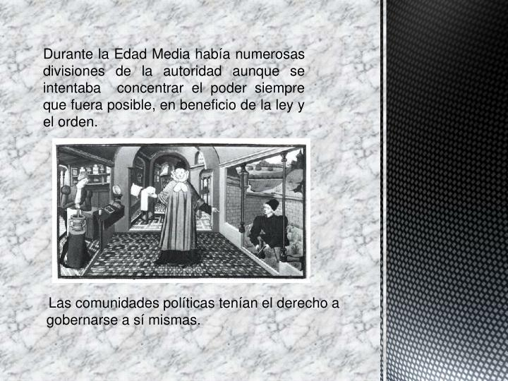 Durante la Edad Media había numerosas divisiones de la autoridad aunque se intentaba  concentrar el poder siempre que fuera posible, en beneficio de la ley y el