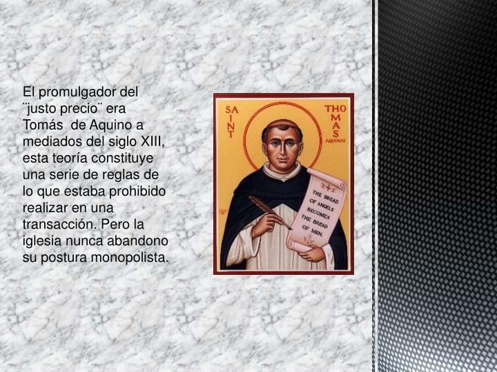 El promulgador del ¨justo precio¨ era Tomás  de Aquino a mediados del siglo XIII, esta teoría constituye una serie de reglas de lo que estaba prohibido realizar en una transacción. Pero la iglesia nunca abandono su postura monopolista.
