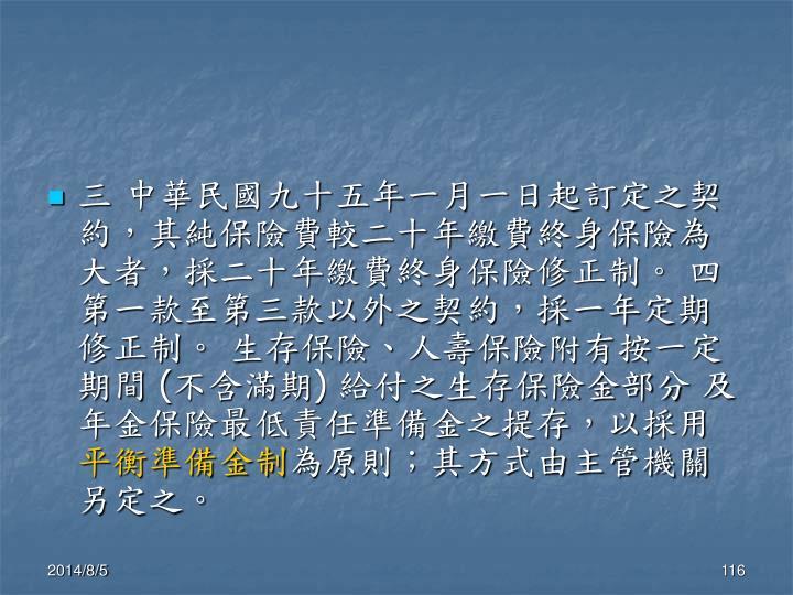 三 中華民國九十五年一月一日起訂定之契約,其純保險費較二十年繳費終身保險為大者,採二十年繳費終身保險修正制。 四 第一款至第三款以外之契約,採一年定期修正制。 生存保險、人壽保險附有按一定期間