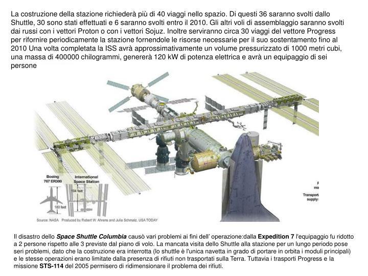 La costruzione della stazione richiederà più di 40 viaggi nello spazio. Di questi 36 saranno svolti dallo Shuttle, 30 sono stati effettuati e 6 saranno svolti entro il 2010. Gli altri voli di assemblaggio saranno svolti dai russi con i vettori Proton o con i vettori Sojuz. Inoltre serviranno circa 30 viaggi del vettore Progress per rifornire periodicamente la stazione fornendole le risorse necessarie per il suo sostentamento fino al 2010 Una volta completata la ISS avrà approssimativamente un volume pressurizzato di 1000 metri cubi, una massa di 400000 chilogrammi, genererà 120kW di potenza elettrica e avrà un equipaggio di sei persone