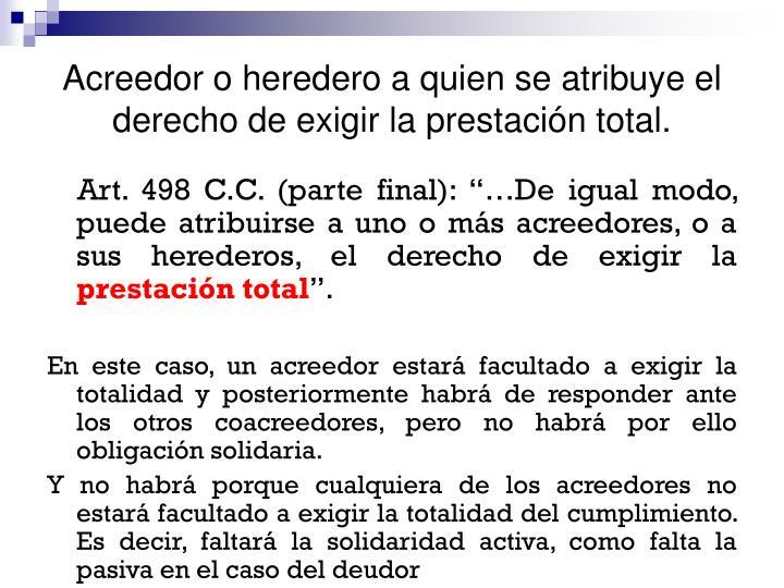 Acreedor o heredero a quien se atribuye el derecho de exigir la prestación total.