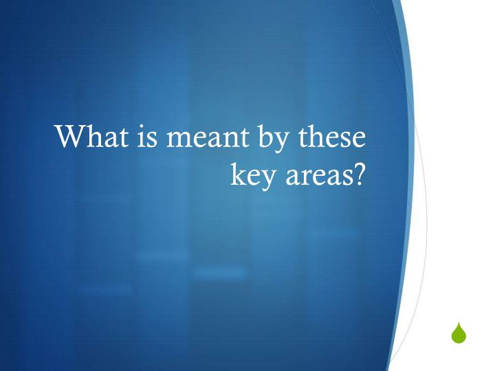 What is meant by these key areas?