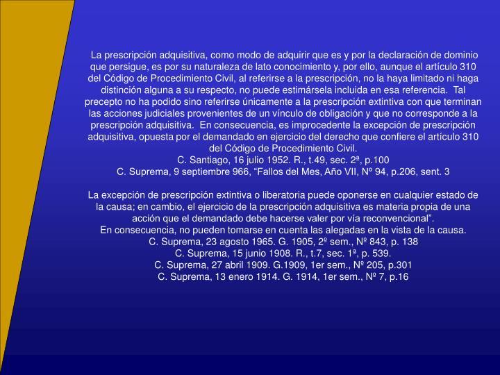 La prescripción adquisitiva, como modo de adquirir que es y por la declaración de dominio que persigue, es por su naturaleza de lato conocimiento y, por ello, aunque el artículo 310 del Código de Procedimiento Civil, al referirse a la prescripción, no la haya limitado ni haga distinción alguna a su respecto, no puede estimársela incluida en esa referencia.  Tal precepto no ha podido sino referirse únicamente a la prescripción extintiva con que terminan las acciones judiciales provenientes de un vínculo de obligación y que no corresponde a la prescripción adquisitiva.  En consecuencia, es improcedente la excepción de prescripción adquisitiva, opuesta por el demandado en ejercicio del derecho que confiere el artículo 310 del Código de Procedimiento Civil.