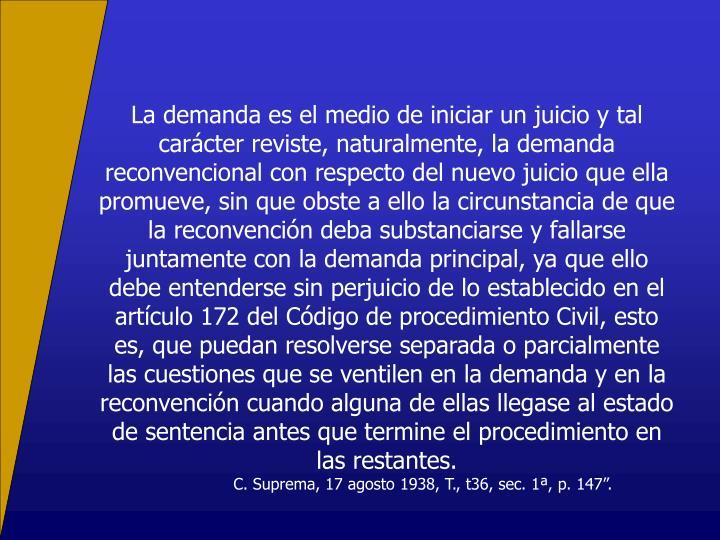 La demanda es el medio de iniciar un juicio y tal carácter reviste, naturalmente, la demanda reconvencional con respecto del nuevo juicio que ella promueve, sin que obste a ello la circunstancia de que la reconvención deba substanciarse y fallarse juntamente con la demanda principal, ya que ello debe entenderse sin perjuicio de lo establecido en el artículo 172 del Código de procedimiento Civil, esto es, que puedan resolverse separada o parcialmente las cuestiones que se ventilen en la demanda y en la reconvención cuando alguna de ellas llegase al estado de sentencia antes que termine el procedimiento en las restantes.
