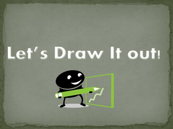Let's Draw It out!