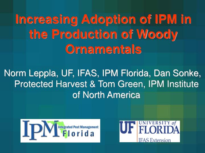 Norm Leppla, UF, IFAS, IPM Florida, Dan Sonke, Protected Harvest & Tom Green, IPM Institute of North...