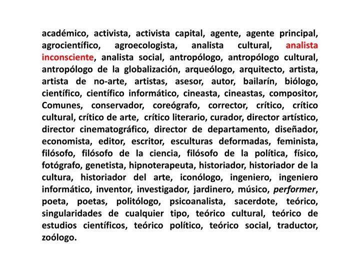 académico, activista, activista capital, agente, agente principal, agrocientífico, agroecologista, analista cultural,