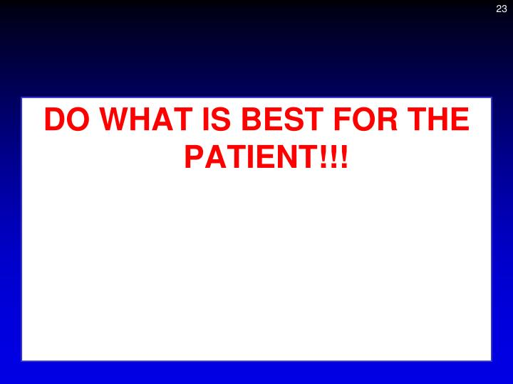 DO WHAT IS BEST FOR THE PATIENT!!!