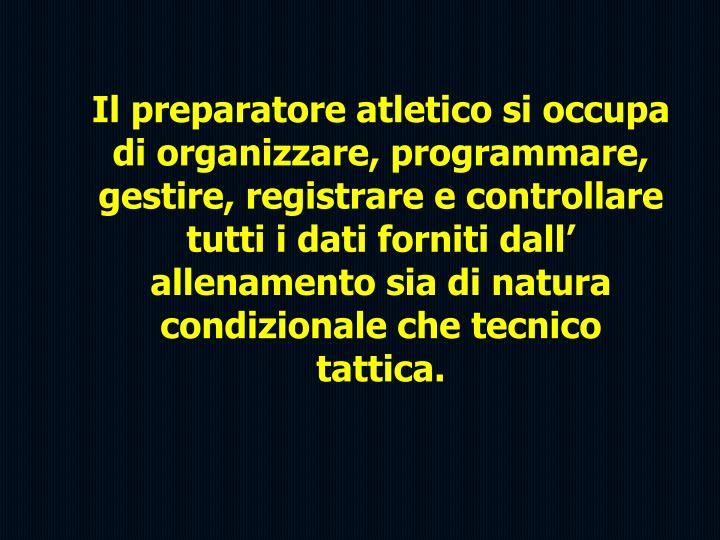 Il preparatore atletico si occupa di organizzare, programmare, gestire, registrare e controllare tutti i dati forniti dall' allenamento sia di natura condizionale che tecnico tattica.