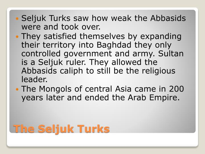 Seljuk Turks saw how weak the Abbasids were and took over.
