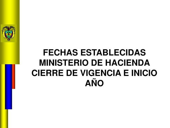 FECHAS ESTABLECIDAS MINISTERIO DE HACIENDA CIERRE DE VIGENCIA E INICIO AÑO