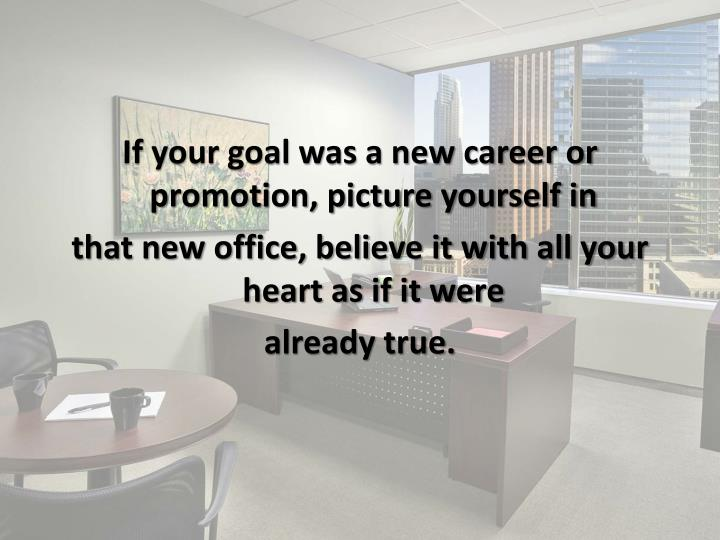 If your goal was a new career or promotion, picture yourself in