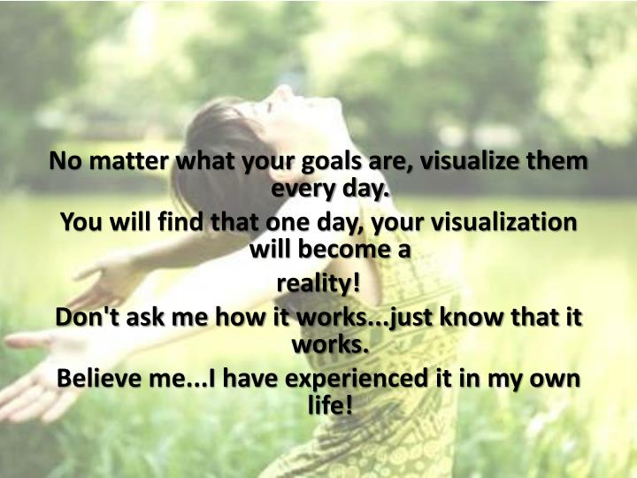 No matter what your goals are, visualize them every day.