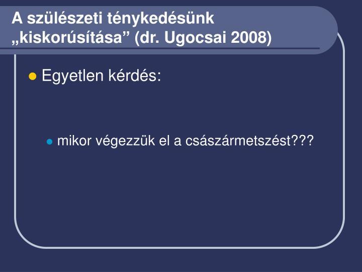 """A szülészeti ténykedésünk """"kiskorúsítása"""" (dr. Ugocsai 2008)"""