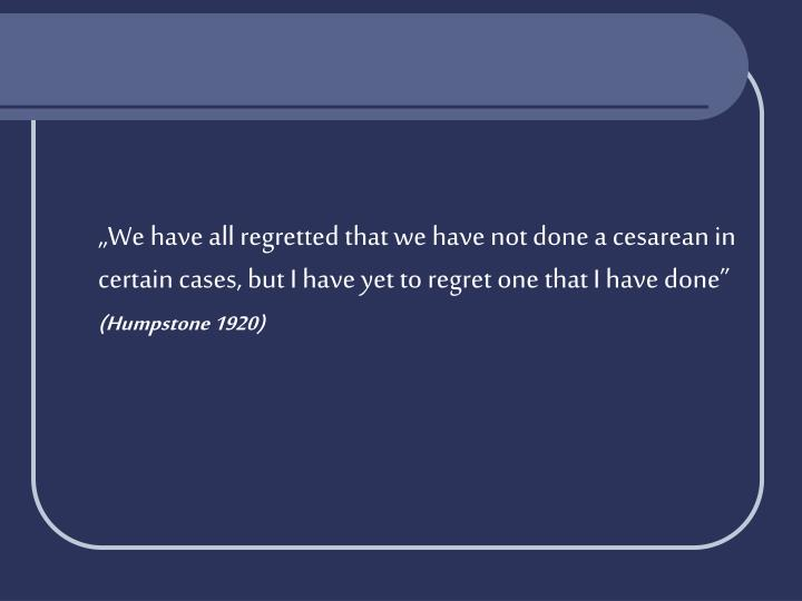 """""""We have all regretted that we have not done a cesarean in certain cases, but I have yet to regret one that I have done"""""""