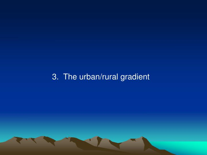 3.  The urban/rural gradient