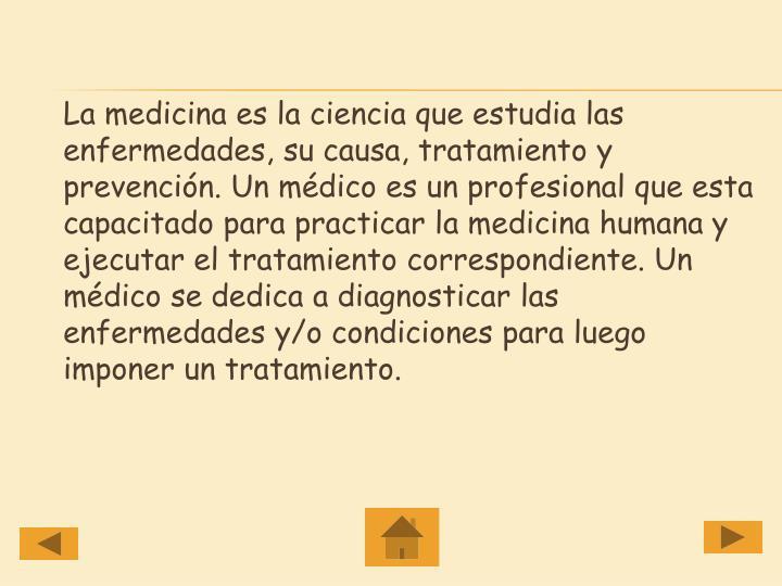La medicina es la ciencia que estudia las enfermedades, su causa, tratamiento y prevención. Un médico es un profesional que esta capacitado para practicar la medicina humana y ejecutar el tratamiento correspondiente. Un médico se dedica a diagnosticar las enfermedades y/o condiciones para luego imponer un tratamiento.
