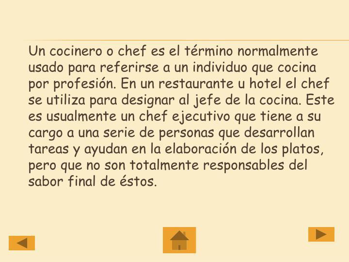 Un cocinero o chef es el término normalmente usado para referirse a un individuo que cocina por profesión. En un restaurante u hotel el chef se utiliza para designar al jefe de la cocina. Este es usualmente un chef ejecutivo que tiene a su cargo a una serie de personas que desarrollan tareas y ayudan en la elaboración de los platos, pero que no son totalmente responsables del sabor final de éstos.